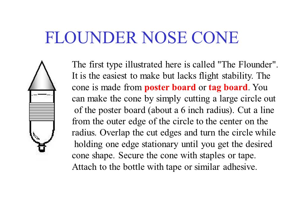 FLOUNDER NOSE CONE The first type illustrated here is called The Flounder . It is the easiest to make but lacks flight stability. The.