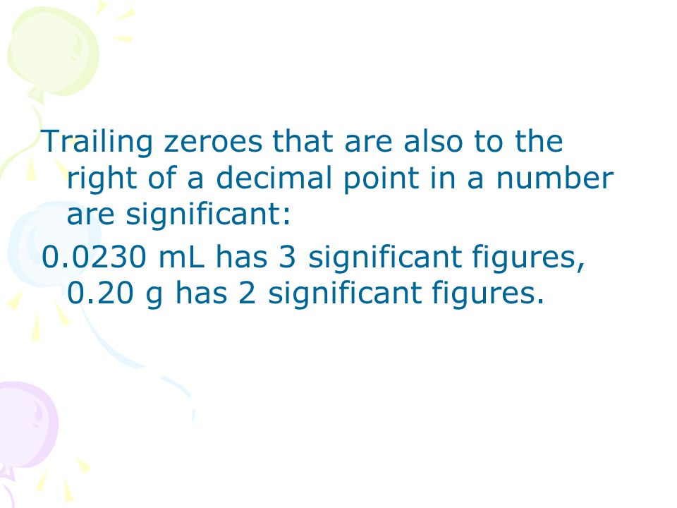 Trailing zeroes that are also to the right of a decimal point in a number are significant:
