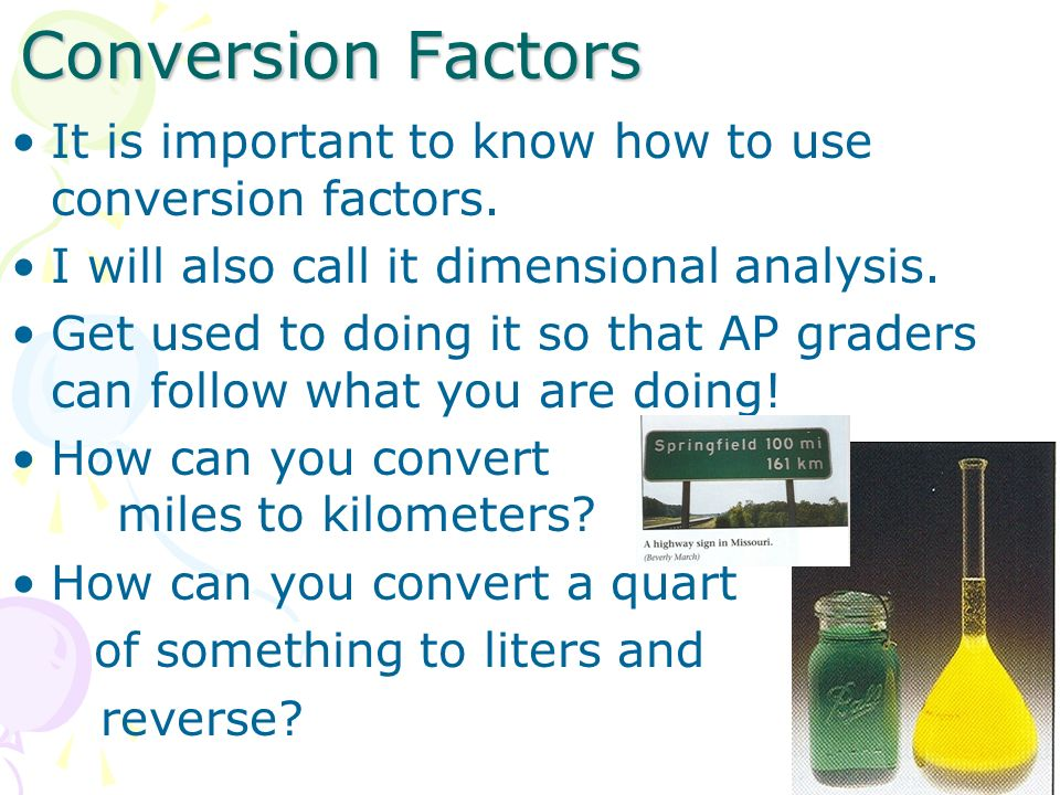 Conversion Factors It is important to know how to use conversion factors. I will also call it dimensional analysis.