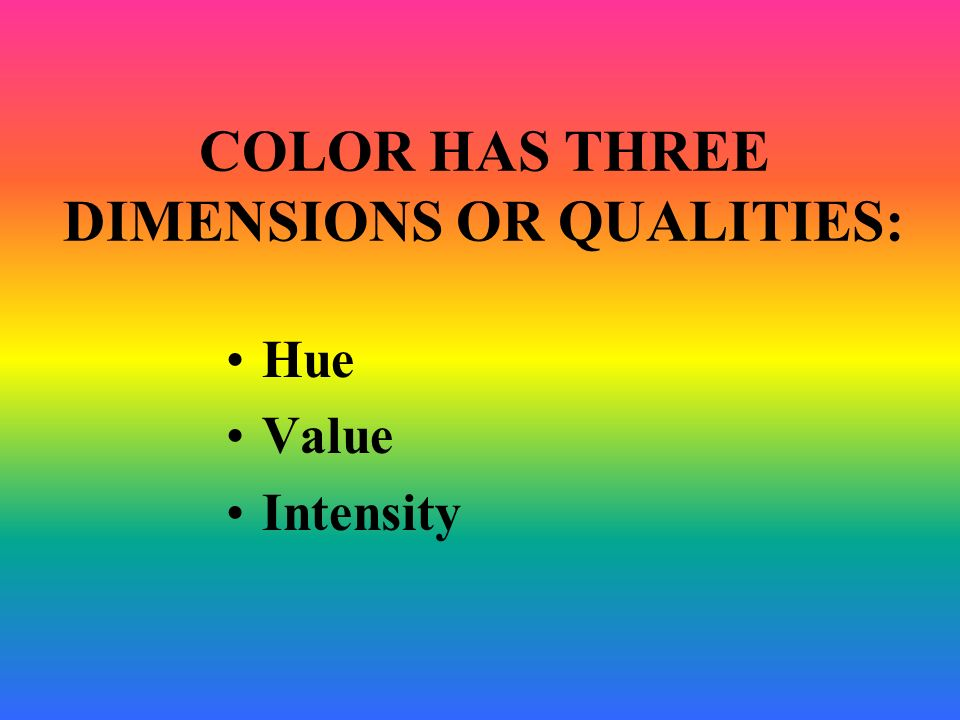 COLOR HAS THREE DIMENSIONS OR QUALITIES: