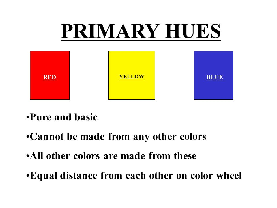 PRIMARY HUES Pure and basic Cannot be made from any other colors
