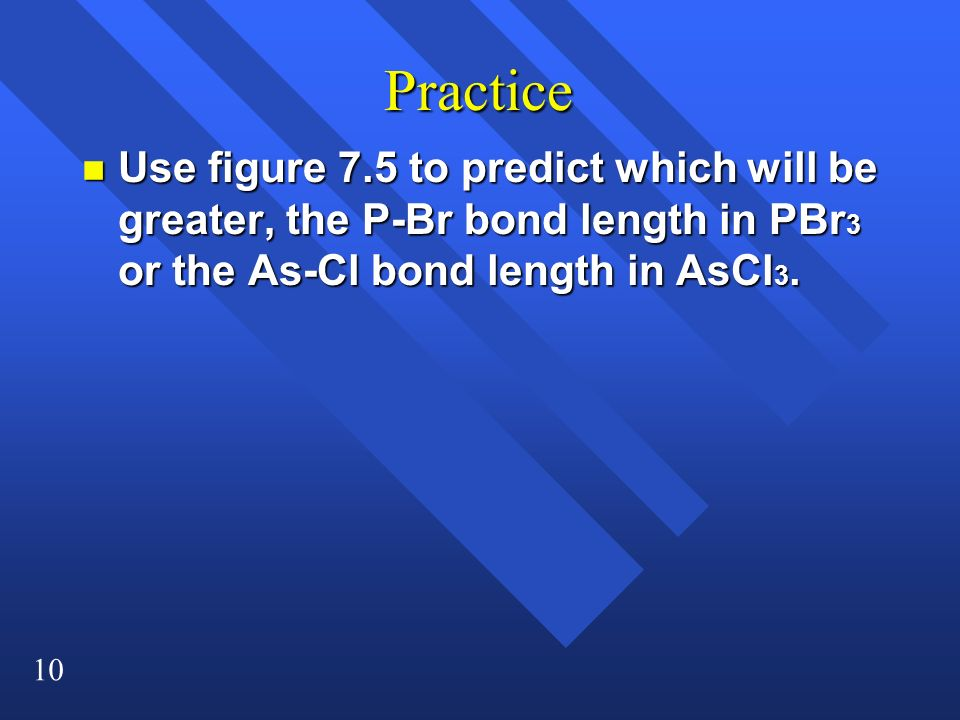 Practice Use figure 7.5 to predict which will be greater, the P-Br bond length in PBr3 or the As-Cl bond length in AsCl3.