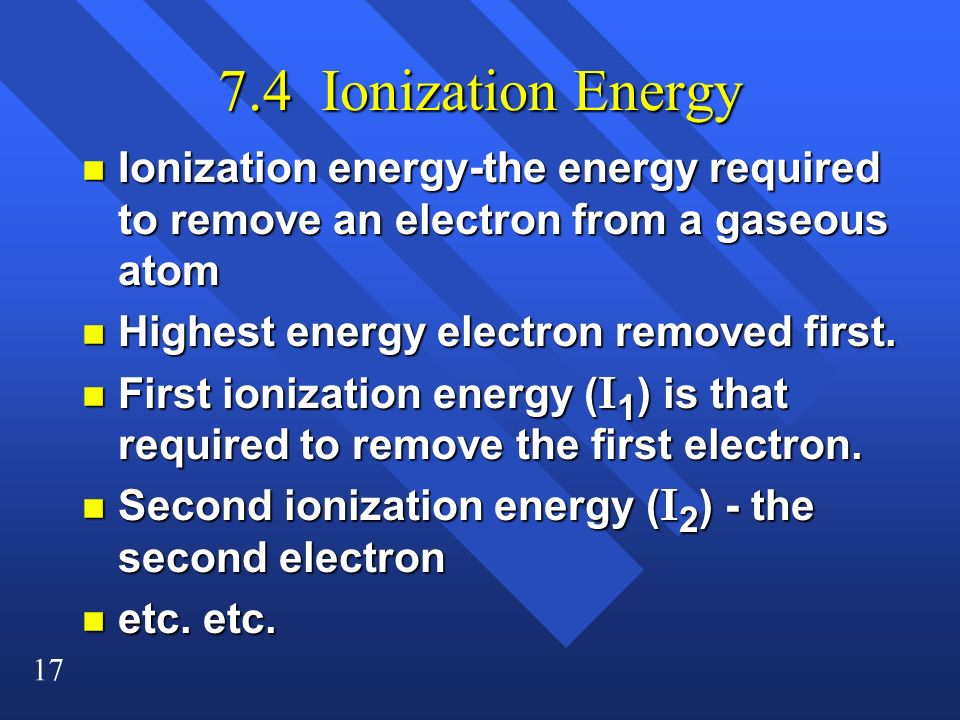7.4 Ionization Energy Ionization energy-the energy required to remove an electron from a gaseous atom.