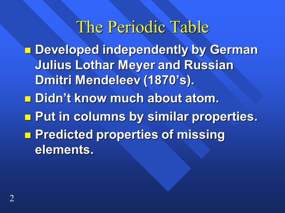 The Periodic Table Developed independently by German Julius Lothar Meyer and Russian Dmitri Mendeleev (1870's).
