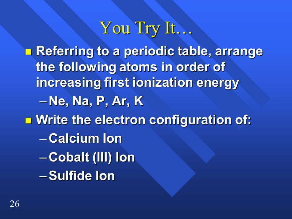 You Try It… Referring to a periodic table, arrange the following atoms in order of increasing first ionization energy.