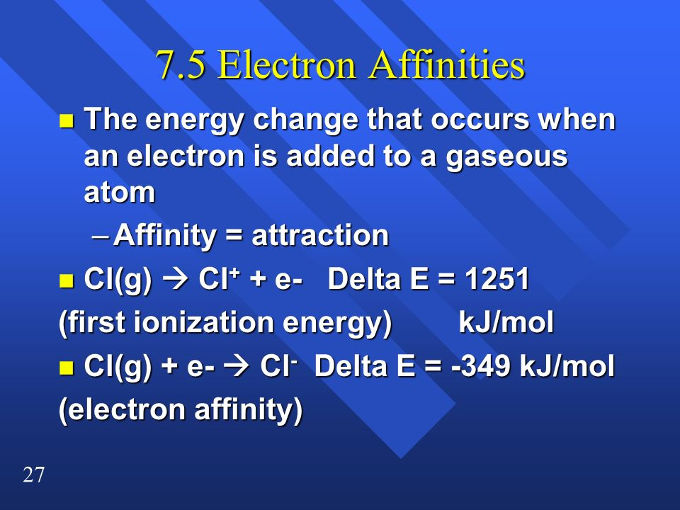 7.5 Electron Affinities The energy change that occurs when an electron is added to a gaseous atom. Affinity = attraction.