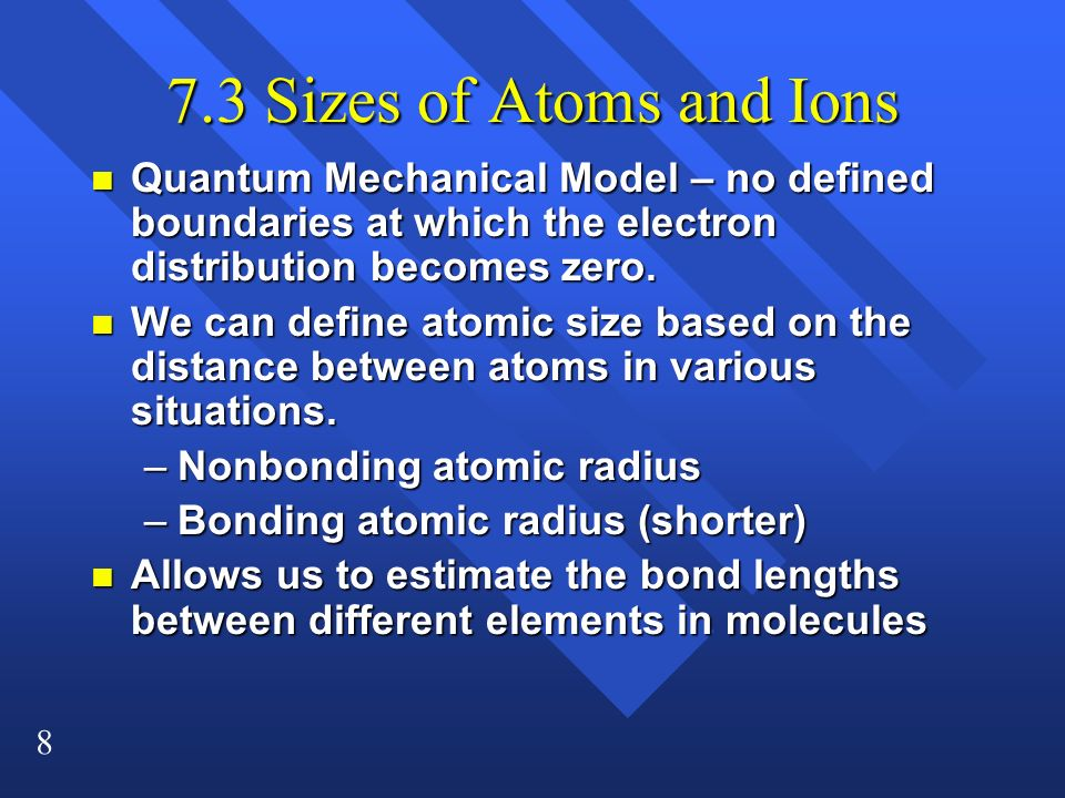 7.3 Sizes of Atoms and Ions Quantum Mechanical Model – no defined boundaries at which the electron distribution becomes zero.