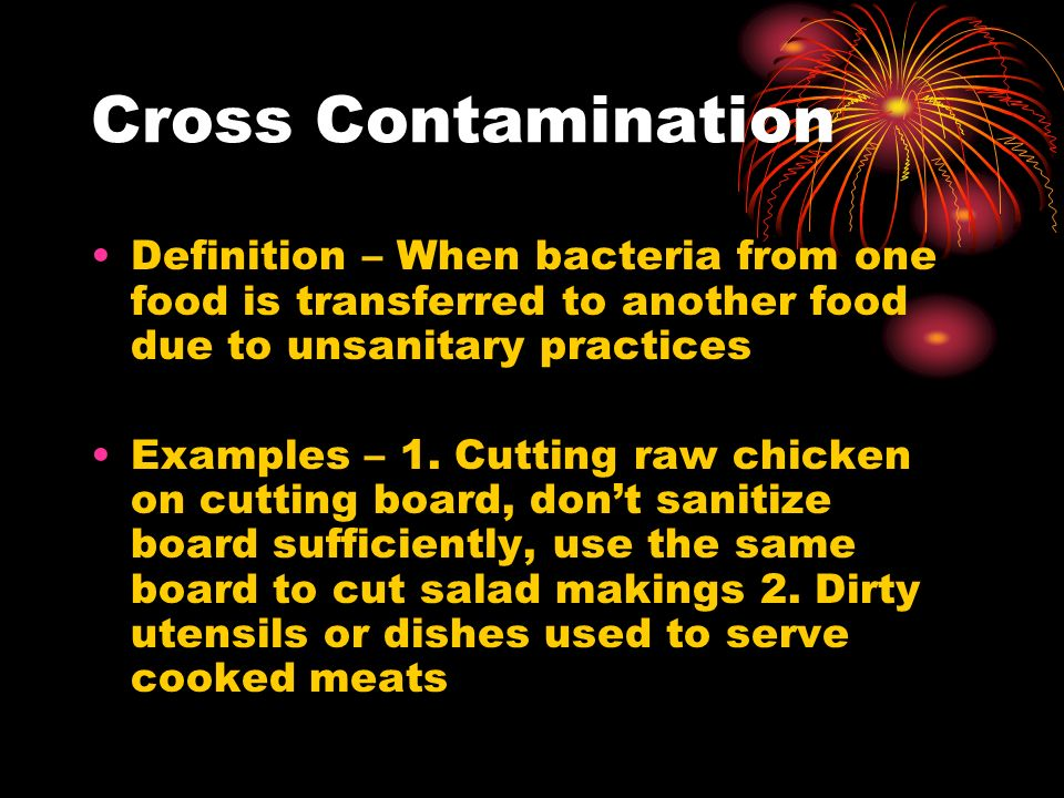 Cross Contamination Definition – When bacteria from one food is transferred to another food due to unsanitary practices.