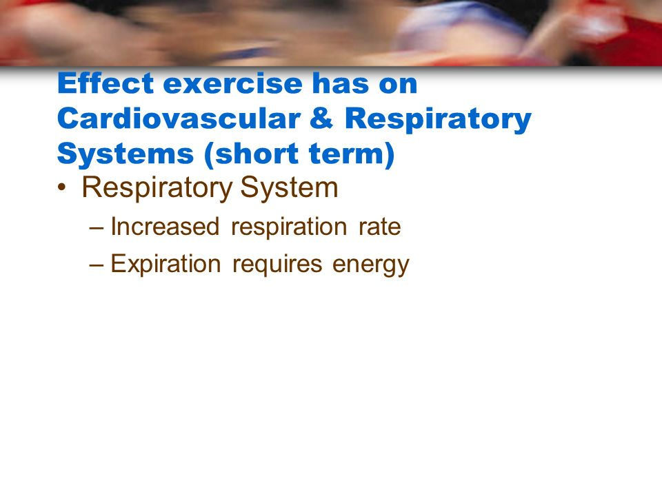 Effect exercise has on Cardiovascular & Respiratory Systems (short term)