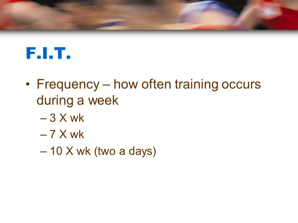 F.I.T. Frequency – how often training occurs during a week 3 X wk