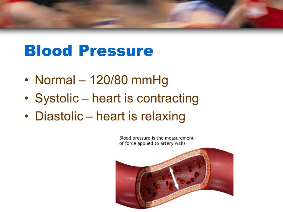 Blood Pressure Normal – 120/80 mmHg Systolic – heart is contracting