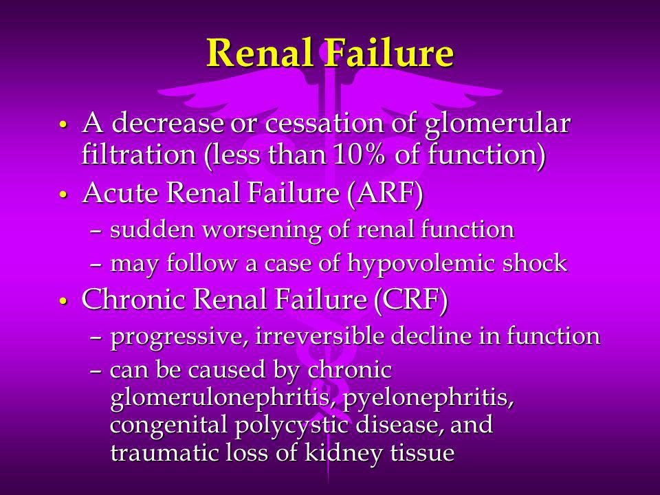 Renal Failure A decrease or cessation of glomerular filtration (less than 10% of function) Acute Renal Failure (ARF)
