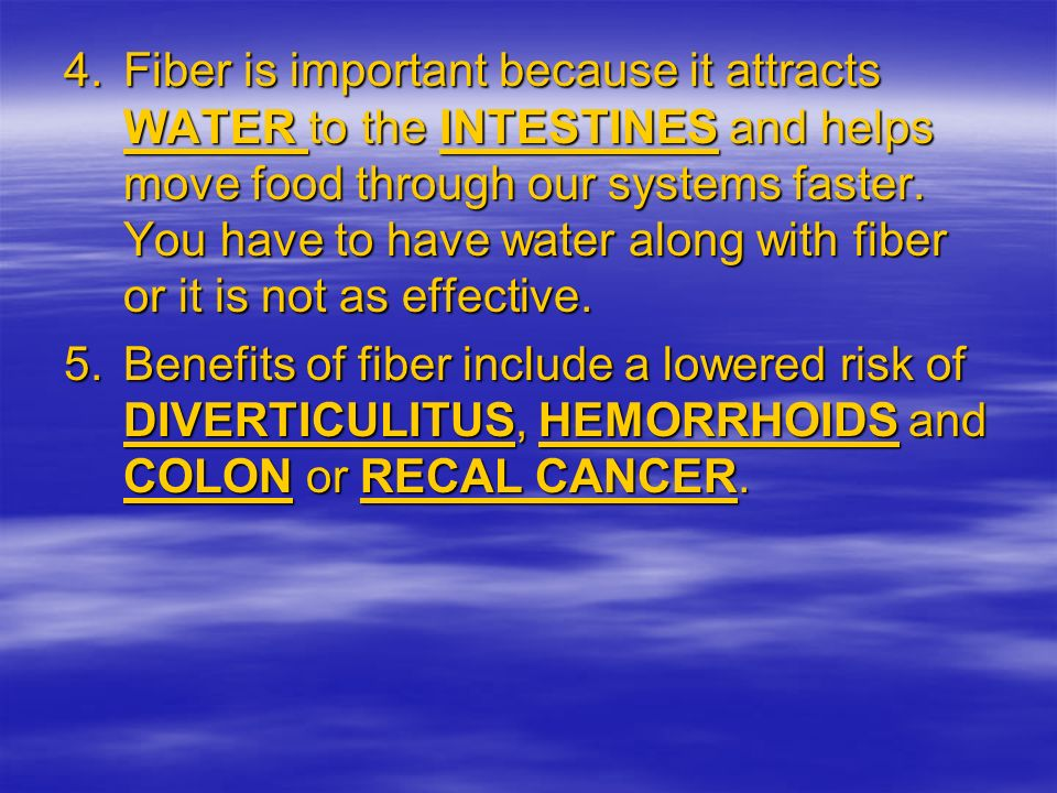 Fiber is important because it attracts WATER to the INTESTINES and helps move food through our systems faster. You have to have water along with fiber or it is not as effective.