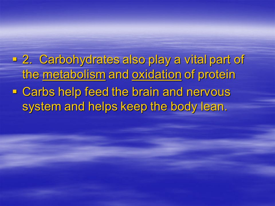 2. Carbohydrates also play a vital part of the metabolism and oxidation of protein