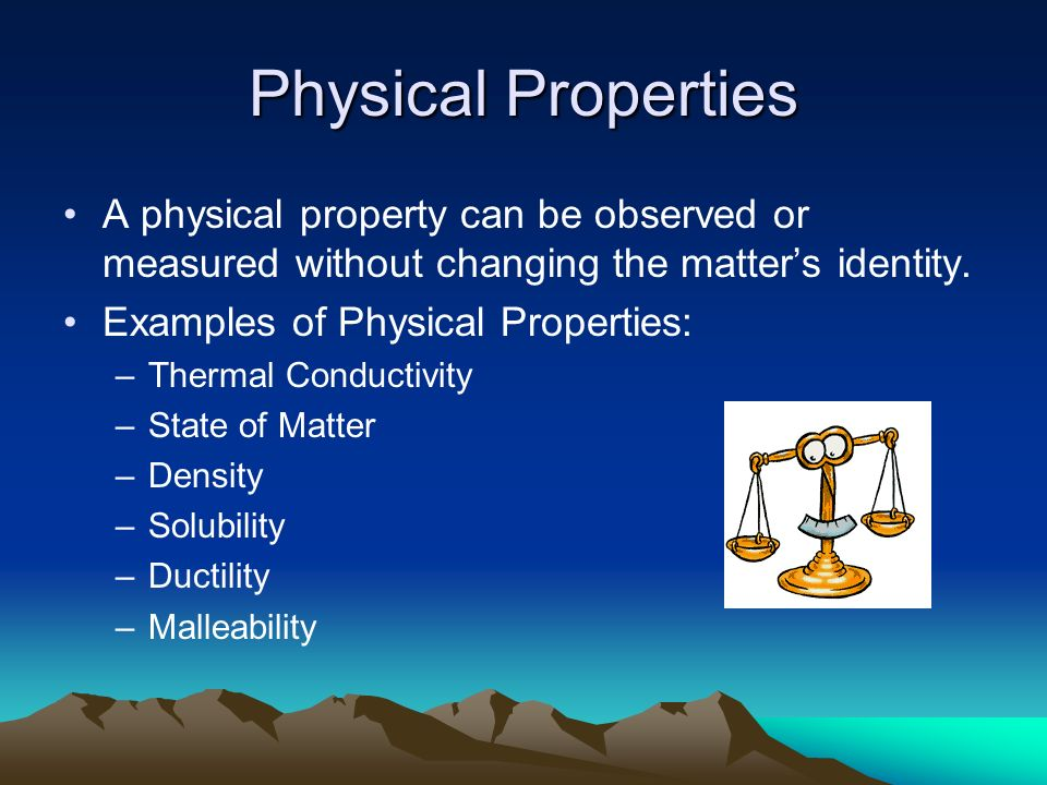 Physical Properties A physical property can be observed or measured without changing the matter's identity.