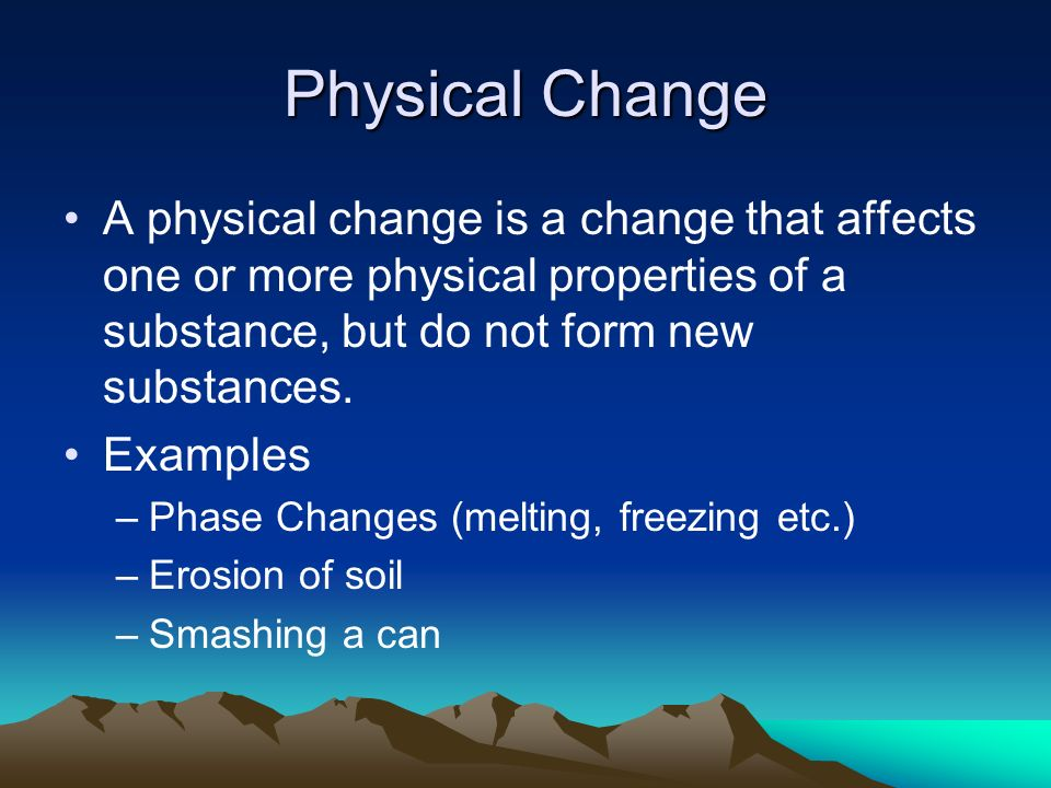 Physical Change A physical change is a change that affects one or more physical properties of a substance, but do not form new substances.