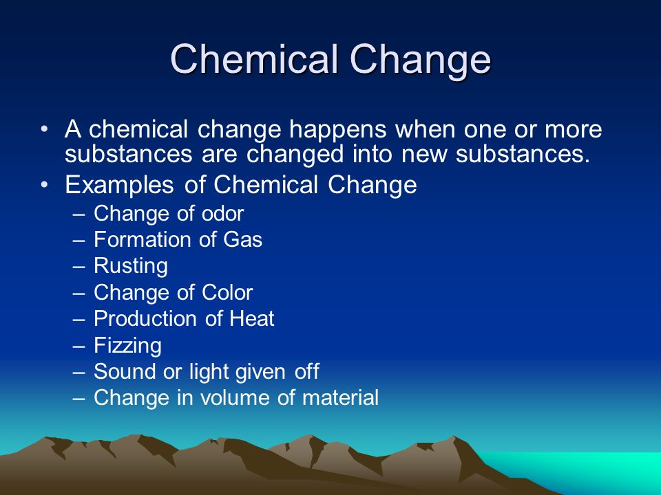 Chemical Change A chemical change happens when one or more substances are changed into new substances.