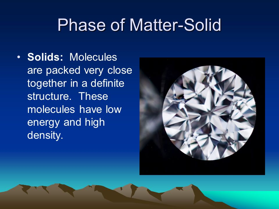 Phase of Matter-Solid Solids: Molecules are packed very close together in a definite structure.