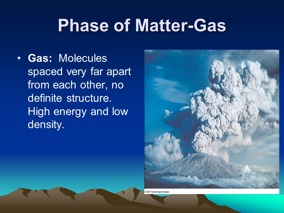 Phase of Matter-Gas Gas: Molecules spaced very far apart from each other, no definite structure.