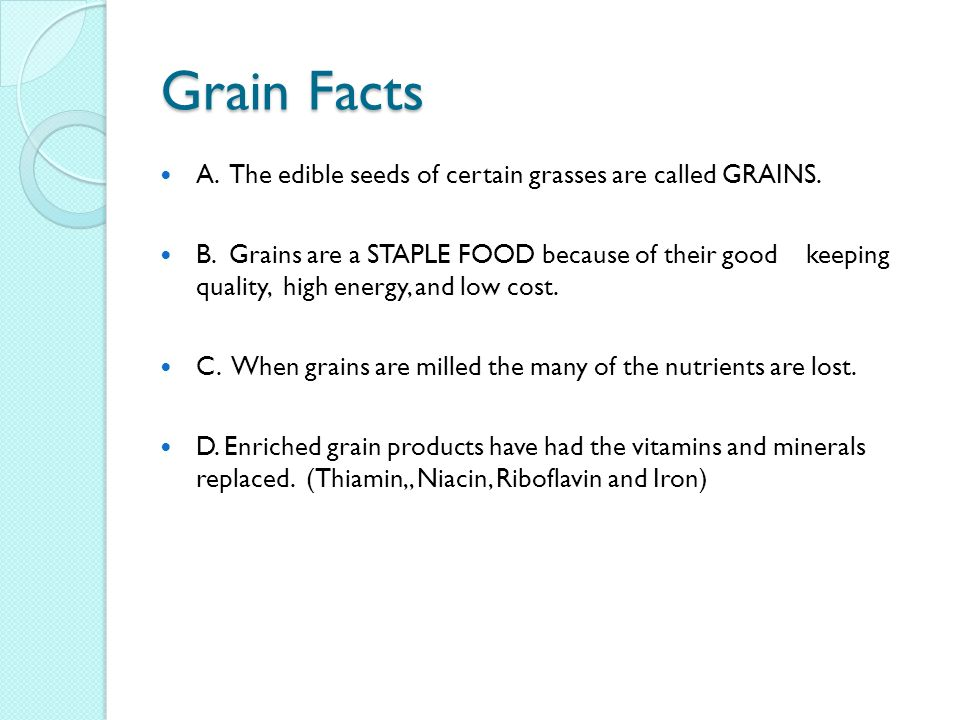 Grain Facts A. The edible seeds of certain grasses are called GRAINS.