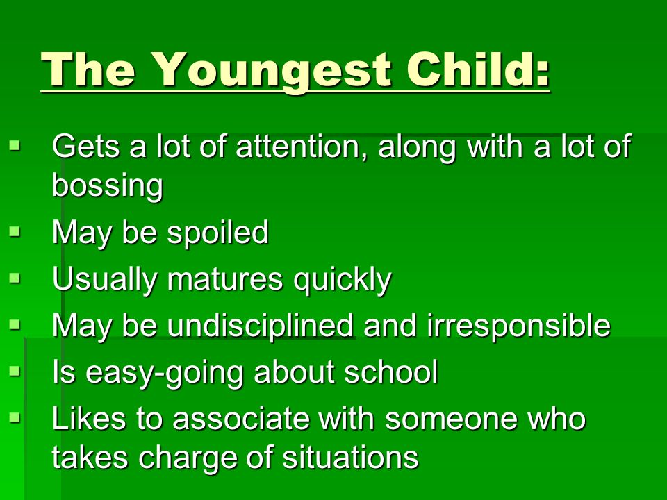 The Youngest Child: Gets a lot of attention, along with a lot of bossing. May be spoiled. Usually matures quickly.