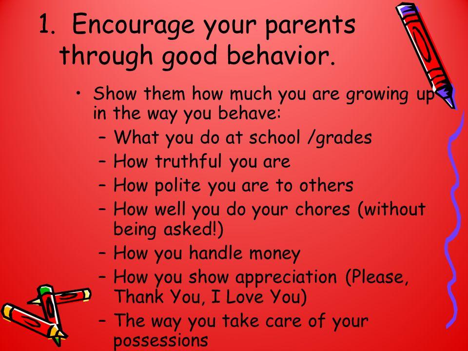 1. Encourage your parents through good behavior.