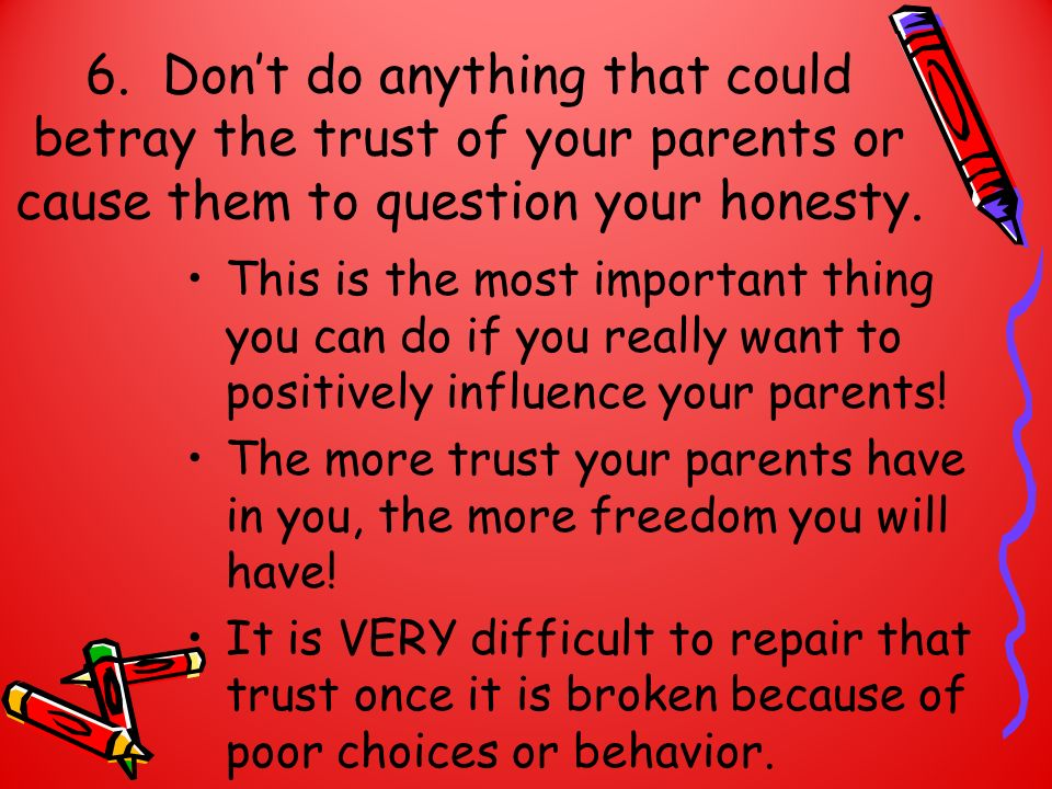 6. Don't do anything that could betray the trust of your parents or cause them to question your honesty.