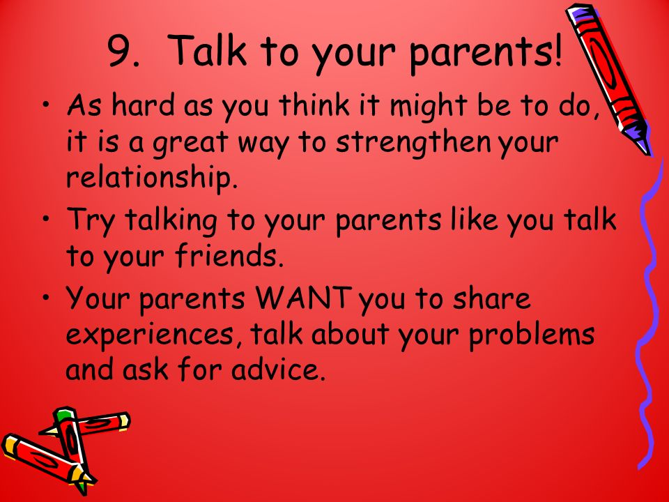 9. Talk to your parents! As hard as you think it might be to do, it is a great way to strengthen your relationship.