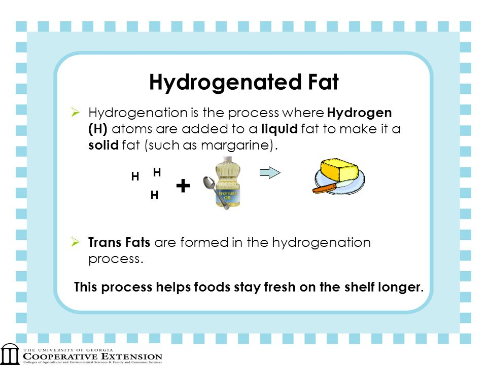 Hydrogenated Fat Hydrogenation is the process where Hydrogen (H) atoms are added to a liquid fat to make it a solid fat (such as margarine).