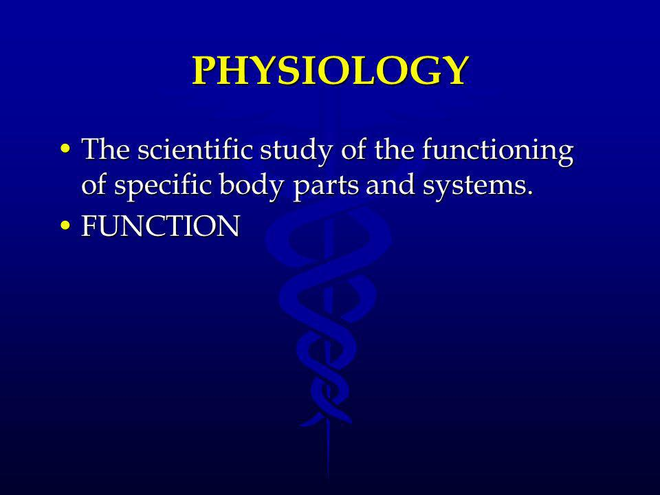 PHYSIOLOGY The scientific study of the functioning of specific body parts and systems. FUNCTION