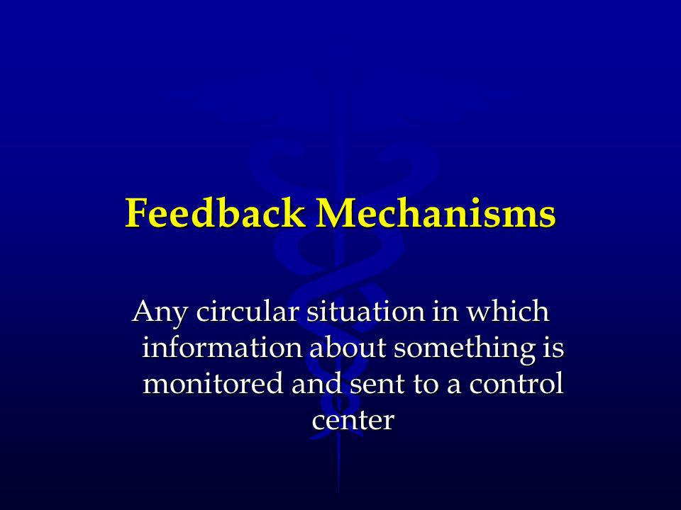 Feedback Mechanisms Any circular situation in which information about something is monitored and sent to a control center.