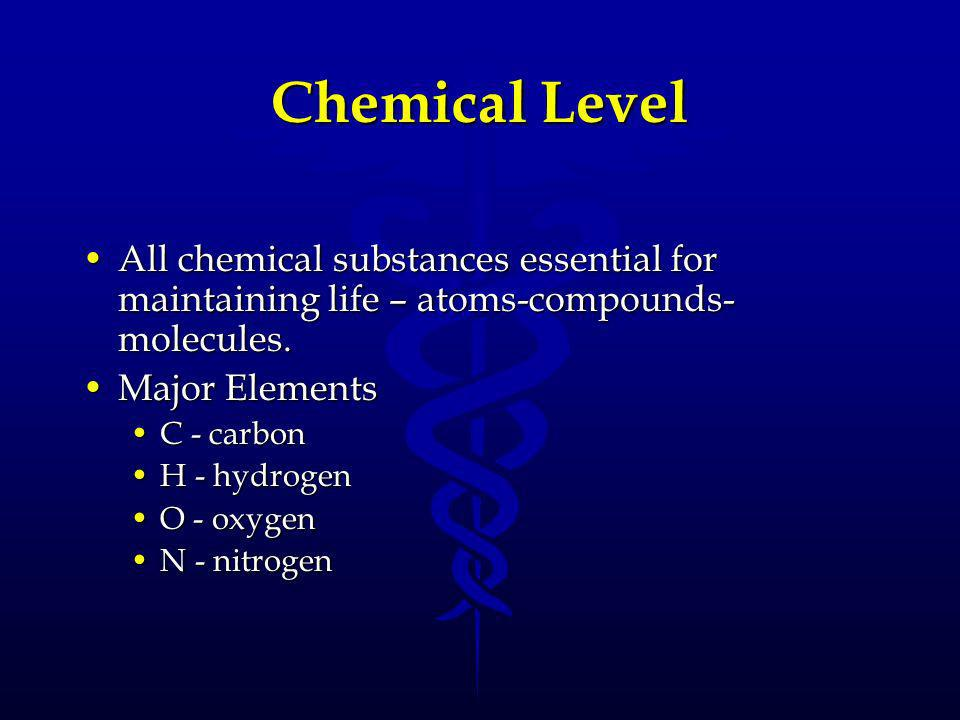 Chemical Level All chemical substances essential for maintaining life – atoms-compounds-molecules. Major Elements.