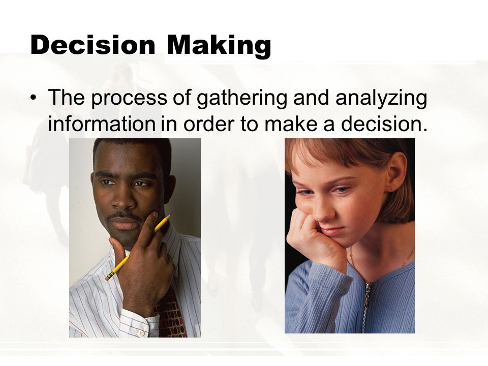 Decision Making The process of gathering and analyzing information in order to make a decision.