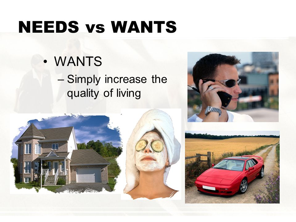 NEEDS vs WANTS WANTS Simply increase the quality of living