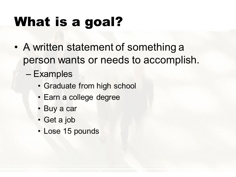 What is a goal A written statement of something a person wants or needs to accomplish. Examples. Graduate from high school.