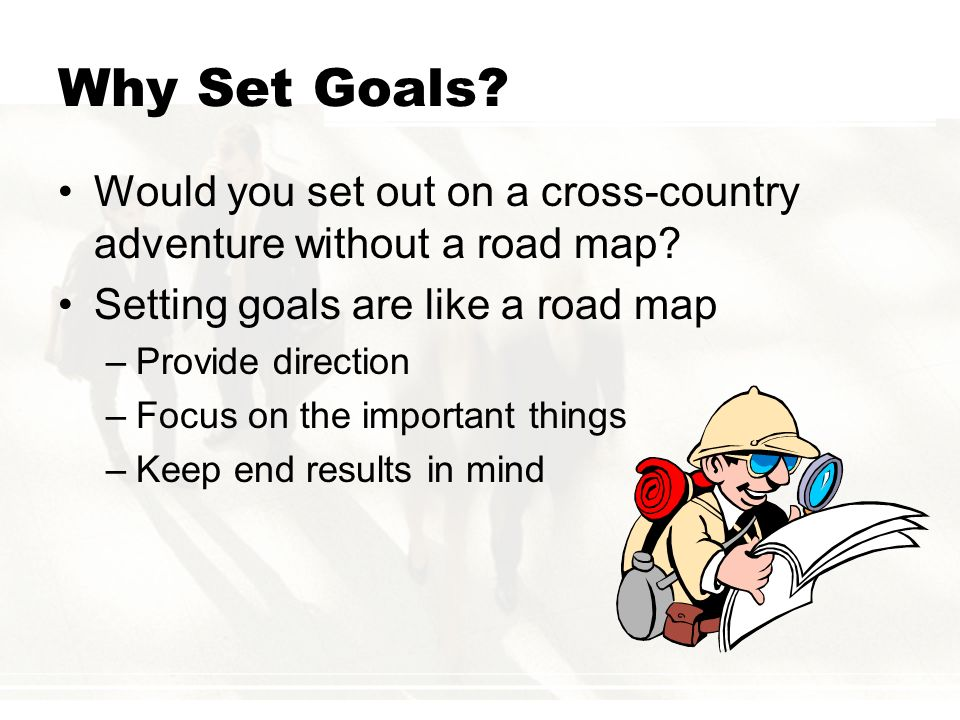 Why Set Goals Would you set out on a cross-country adventure without a road map Setting goals are like a road map.
