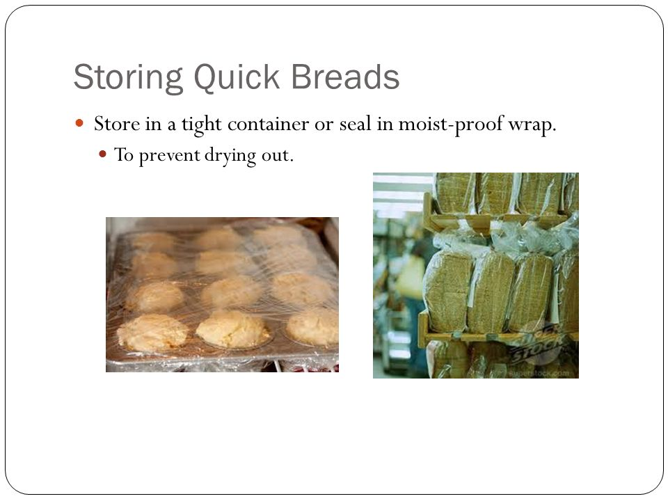 Storing Quick Breads Store in a tight container or seal in moist-proof wrap. To prevent drying out.