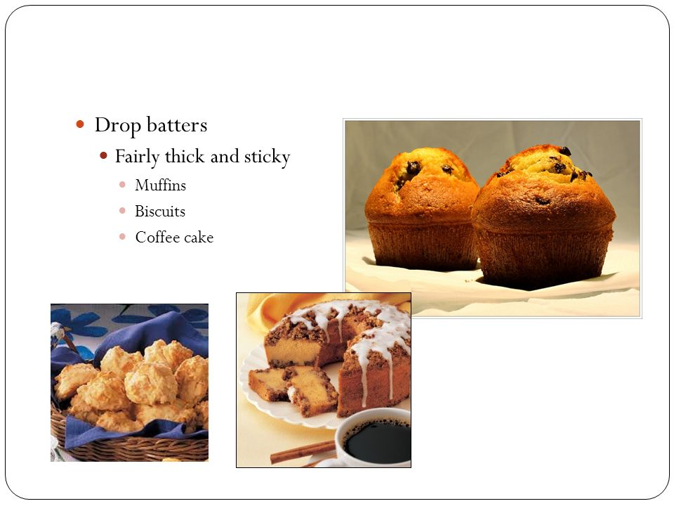 Drop batters Fairly thick and sticky Muffins Biscuits Coffee cake