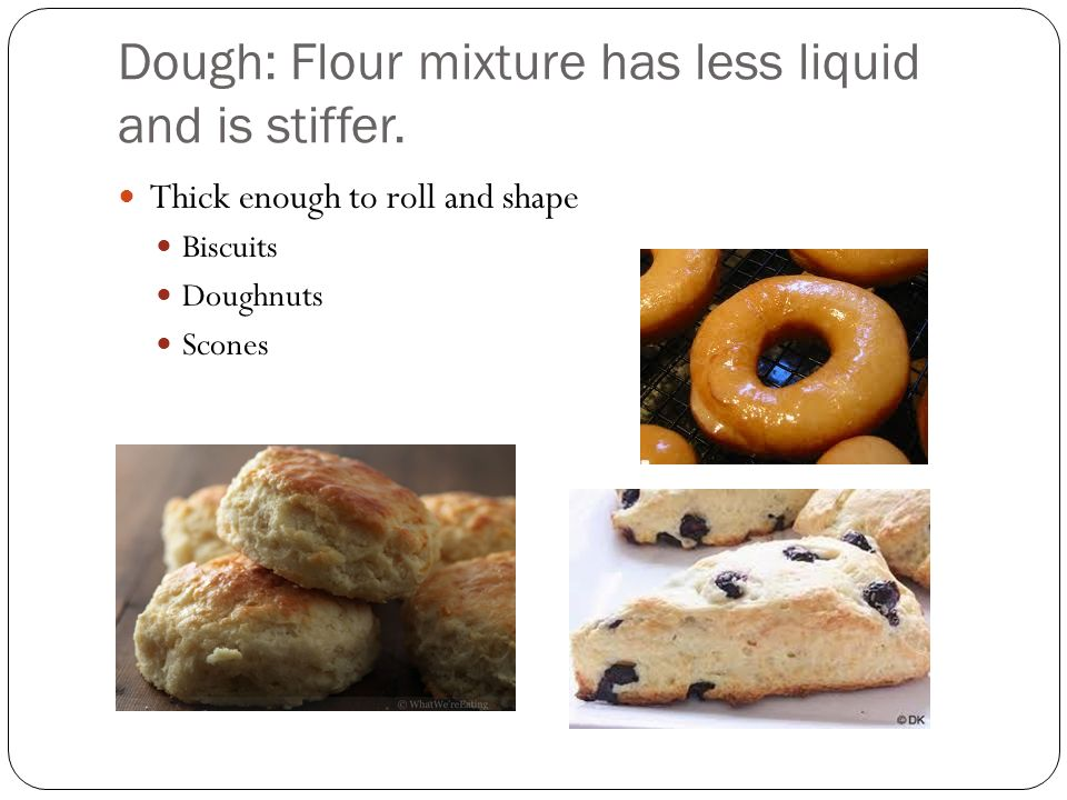 Dough: Flour mixture has less liquid and is stiffer.