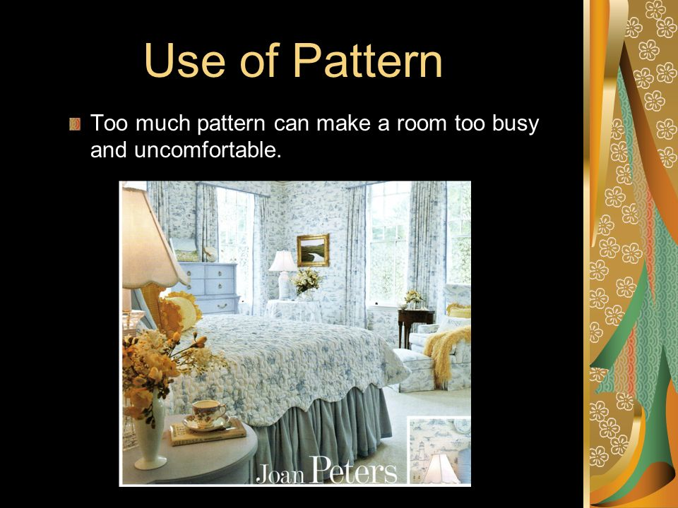 Use of Pattern Too much pattern can make a room too busy and uncomfortable.