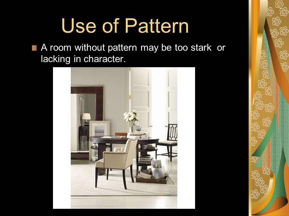 Use of Pattern A room without pattern may be too stark or lacking in character.