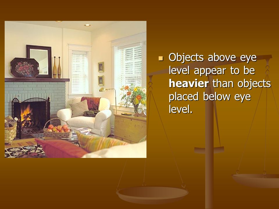 Objects above eye level appear to be heavier than objects placed below eye level.