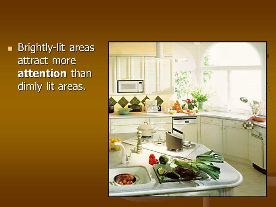 Brightly-lit areas attract more attention than dimly lit areas.
