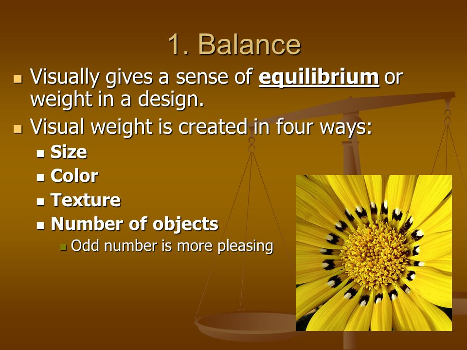 1. Balance Visually gives a sense of equilibrium or weight in a design. Visual weight is created in four ways: