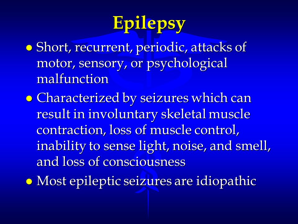 Epilepsy Short, recurrent, periodic, attacks of motor, sensory, or psychological malfunction.