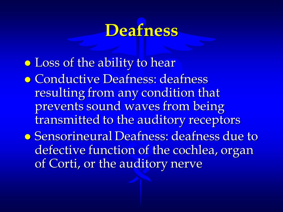 Deafness Loss of the ability to hear