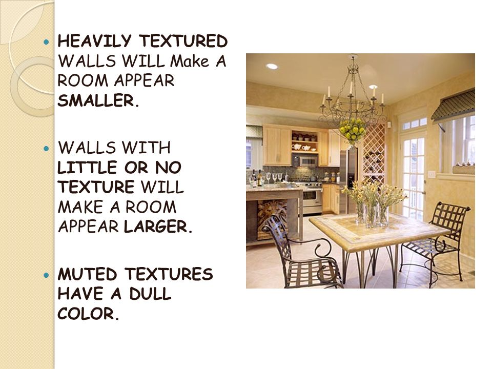 HEAVILY TEXTURED WALLS WILL Make A ROOM APPEAR SMALLER.