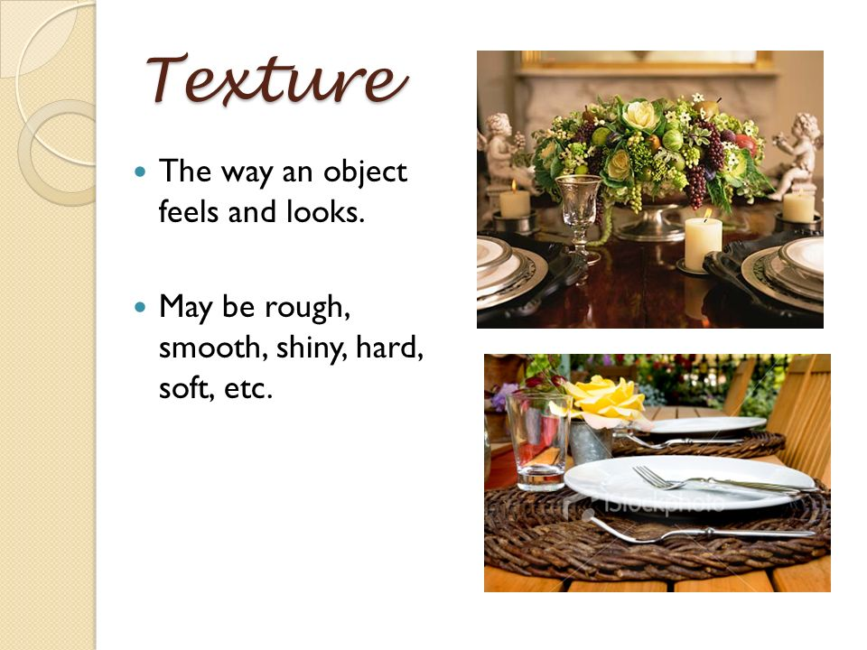 Texture The way an object feels and looks.