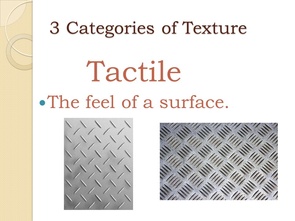 3 Categories of Texture Tactile The feel of a surface.