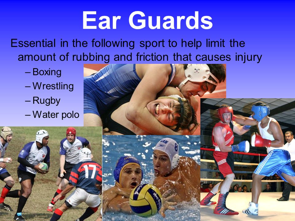 Ear Guards Essential in the following sport to help limit the amount of rubbing and friction that causes injury.